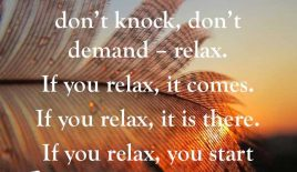 """Don't seek, don't search, don't ask, don't knock, don't demand – relax…"""