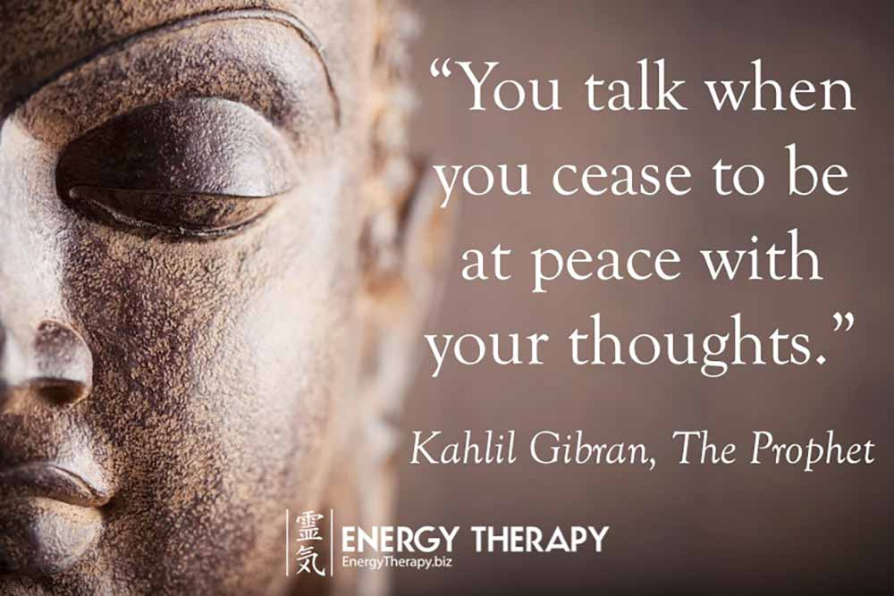"""You talk when you cease to be at peace with your thoughts."" Kahlil Gibran"