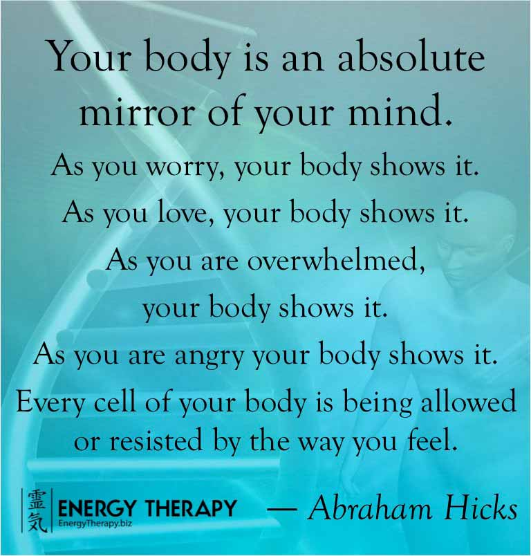"""""""Your body is an absolute mirror of your mind..."""" Abraham Hicks"""