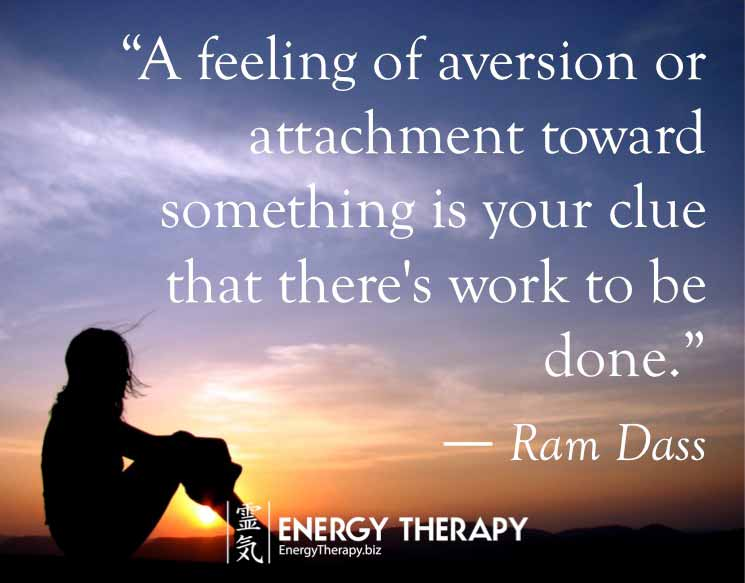 """A feeling of aversion or attachment toward something is your clue that there's work to be done."" Ram Dass"