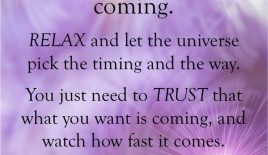 """""""Everything you want is coming. Relax and let the universe pick up the timing…"""""""