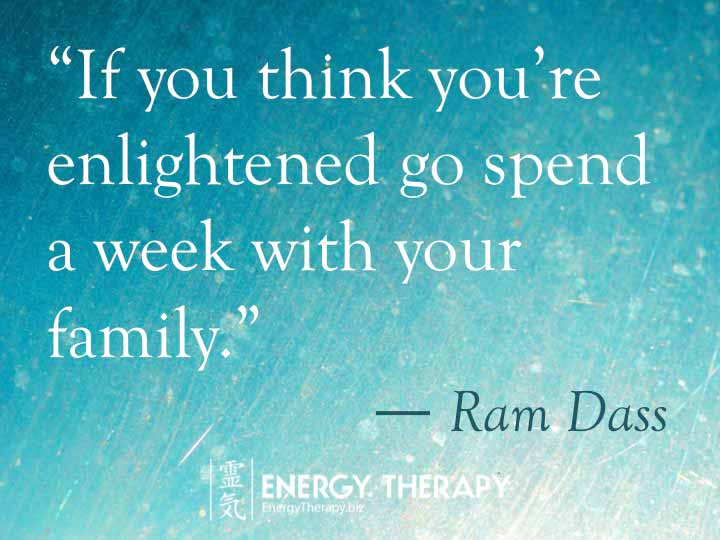 """If you think you're enlightened go spend a week with your family."" Ram Dass"