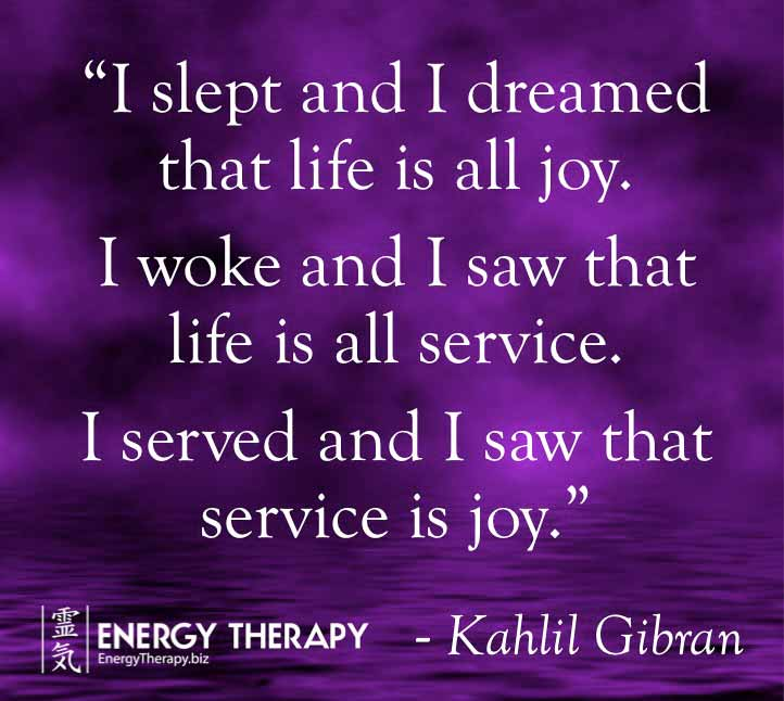 """""""I slept and I dreamed that life is all joy. I woke and I saw that life is all service. I served and I saw that service is joy."""" Kahlil Gibran"""