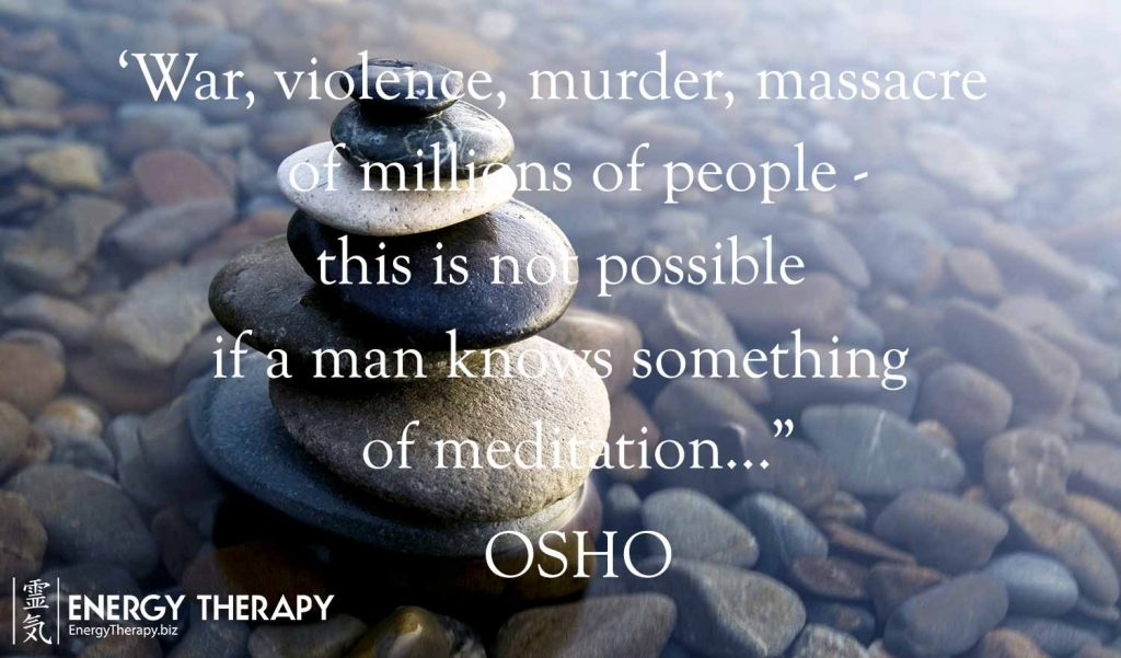 """War, violence, murder, massacre of millions of people—this is not possible if a man knows something of meditation."" Osho"