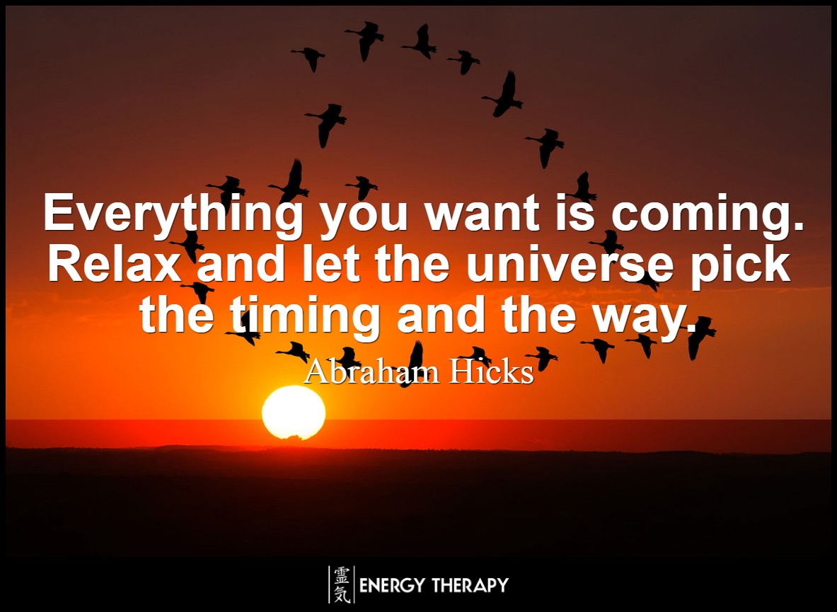 Everything you want is coming. Relax and let the universe pick the timing and the way. ~ Abraham Hicks