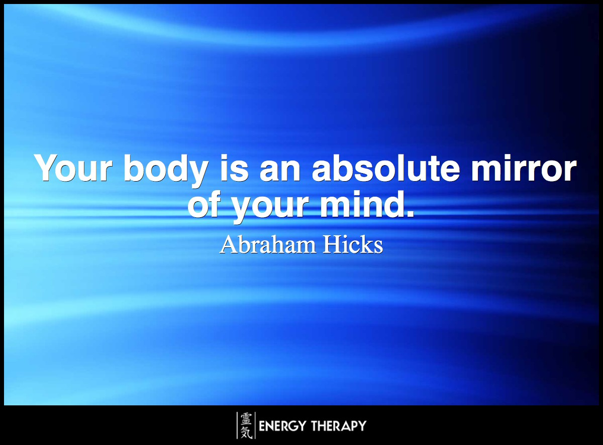 Your body is an absolute mirror of your mind. ~ Abraham Hicks