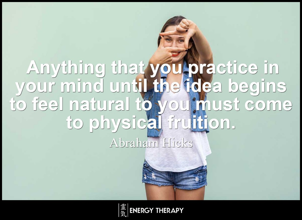Anything that you practice in your mind until the idea begins to feel natural to you must come to physical fruition. ~ Abraham Hicks