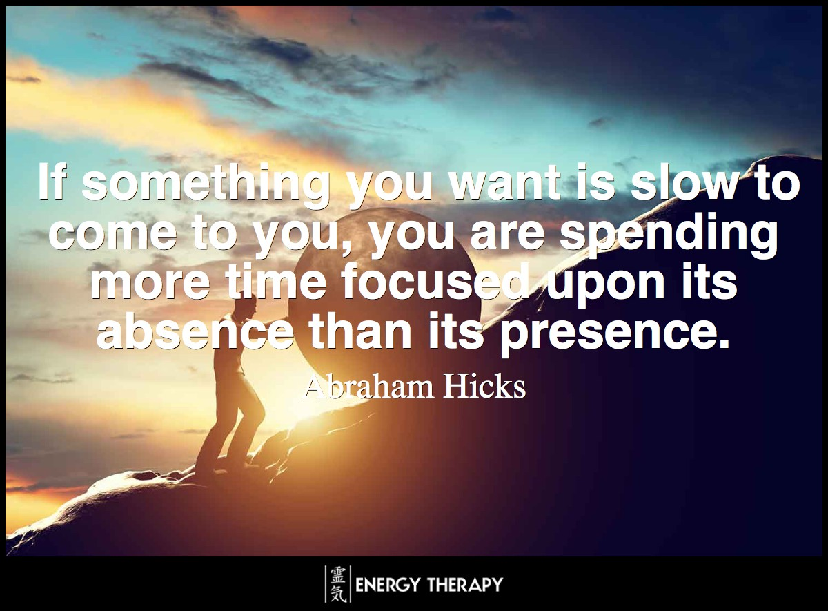 If something you want is slow to come to you, you are spending more time focused upon its absence than its presence. ~ Abraham-Hicks