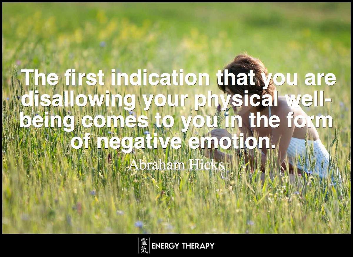 The first indication that you are disallowing your physical well-being comes to you in the form of negative emotion.