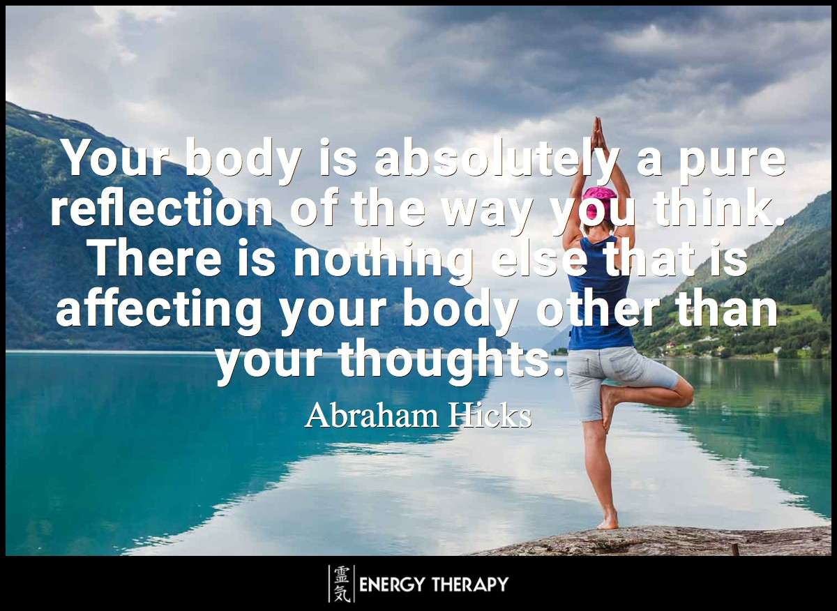 Your body is absolutely a pure reflection of the way you think ~ Abraham-Hicks