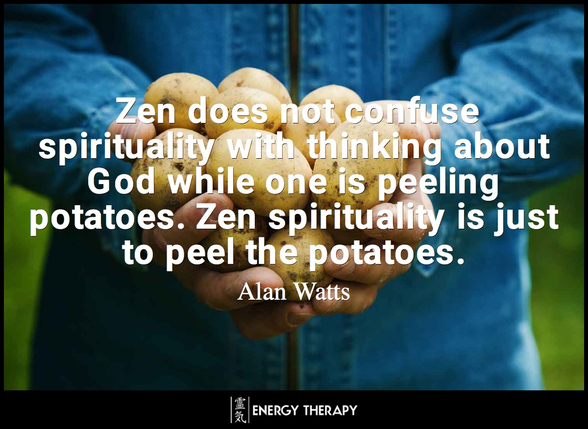 Zen does not confuse spirituality with thinking about God while one is peeling potatoes. Zen spirituality is just to peel the potatoes. ~ Alan Watts
