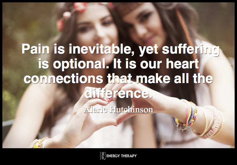 Pain is inevitable, yet suffering is optional. It is our heart connections that make all the difference. ~ Alaric Hutchinson