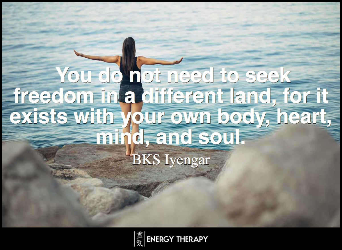 You do not need to seek freedom in a different land, for it exists with your own body, heart, mind, and soul. ~ BKS Iyengar