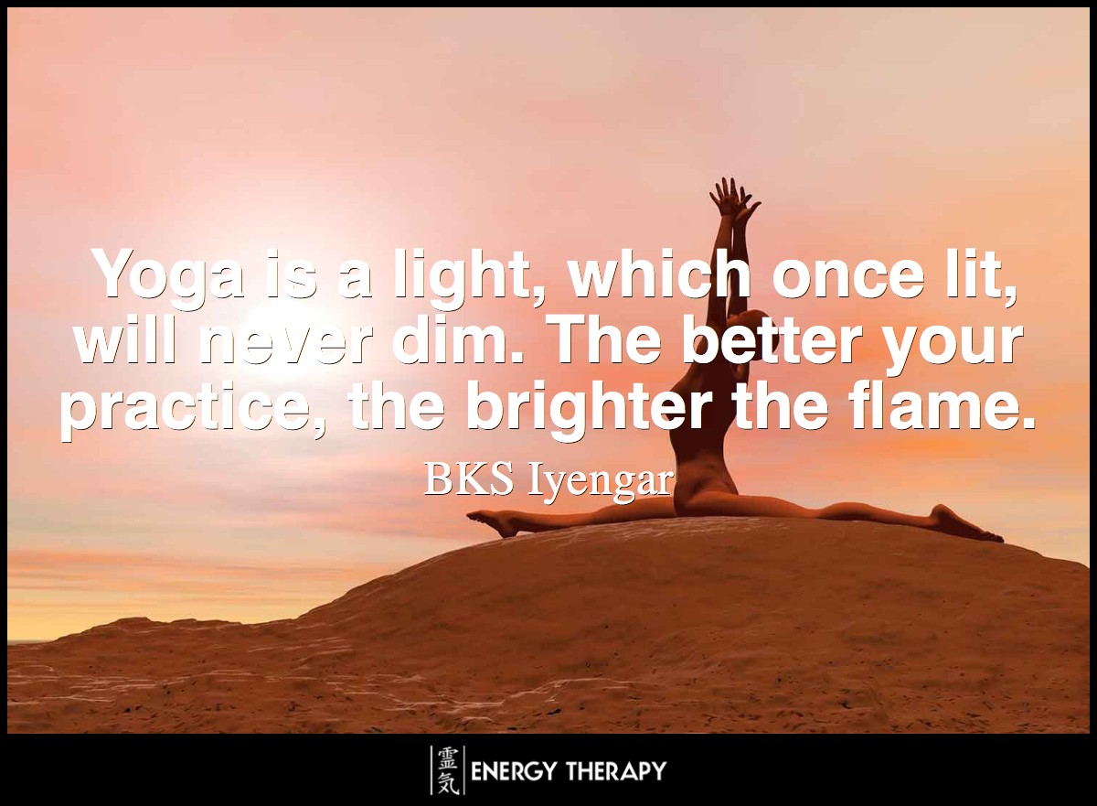 Yoga is a light, which once lit, will never dim. The better your practice, the brighter the flame.