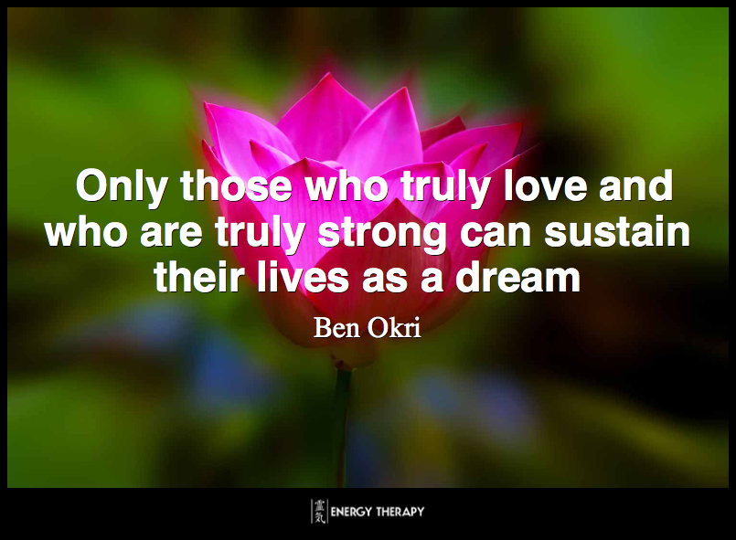 Only those who truly love and who are truly strong can sustain their lives as a dream. ~ Ben Okri