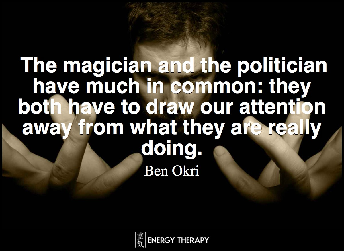 The magician and the politician have much in common: they both have to draw our attention away from what they are really doing. ~ Ben Okri