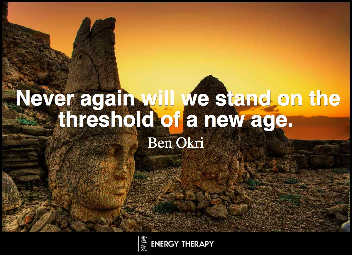 Never again will we stand on the threshold of a new age. ~ Ben Okri