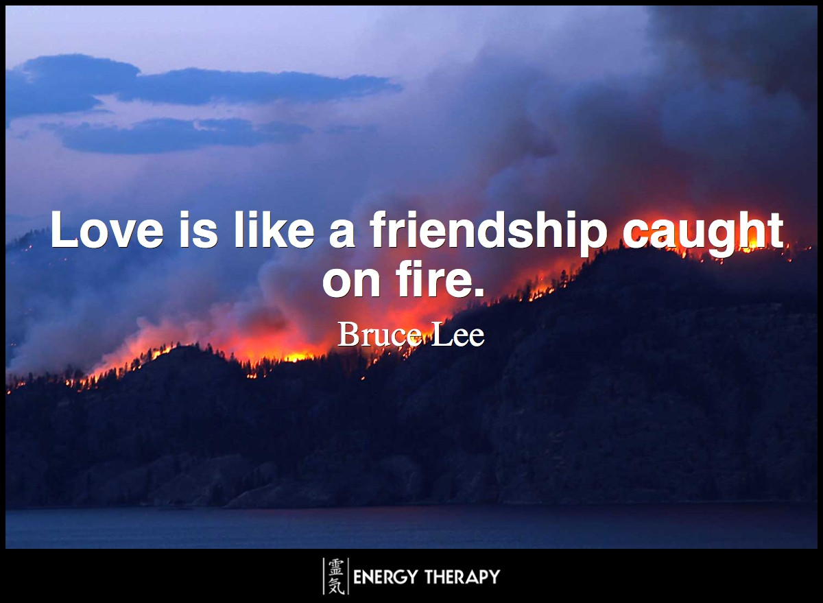 Love is like a friendship caught on fire. ~ Bruce Lee