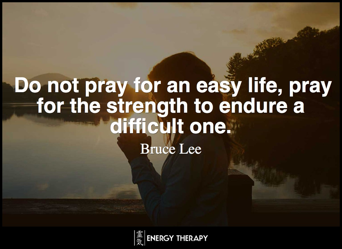 Do not pray for an easy life, pray for the strength to endure a difficult one. ~ Bruce Lee
