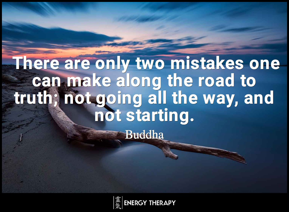 There are only two mistakes one can make along the road to truth; not going all the way, and not starting. ~ Buddha