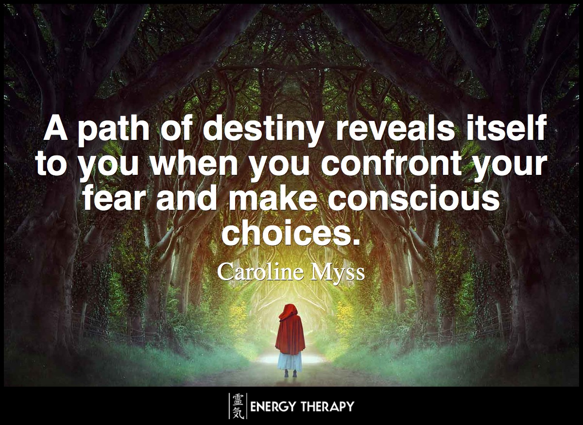 Fate is how your life unfolds when you let fear determine your choices. A path of destiny reveals itself to you, however, when you confront your fear and make conscious choices. ~ Caroline Myss