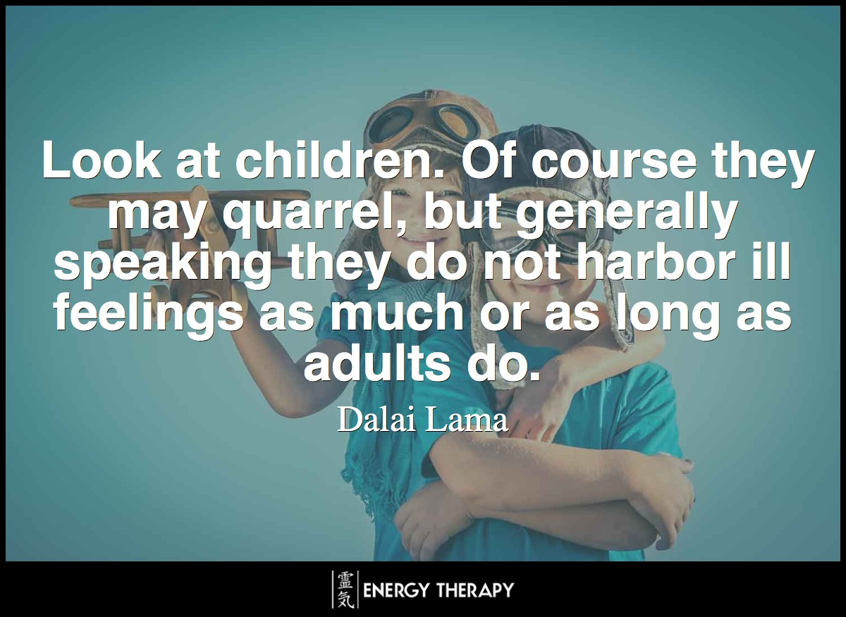 Look at children. Of course they may quarrel, but generally speaking they do not harbor ill feelings as much or as long as adults do. ~ Dalai Lama