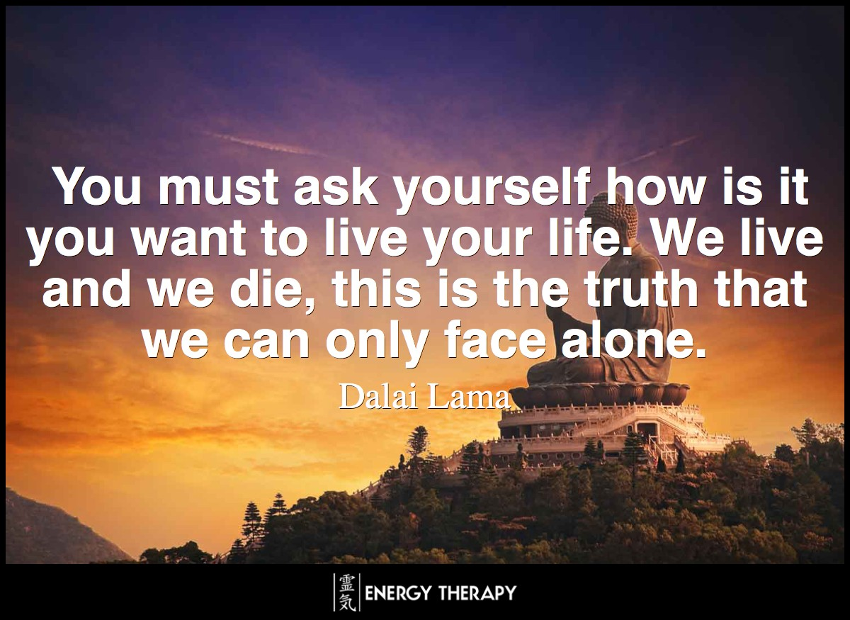 You must ask yourself how is it you want to live your life. We live and we die, this is the truth that we can only face alone. ~ Dalai Lama