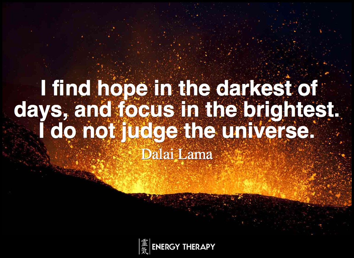 I find hope in the darkest of days, and focus in the brightest. I do not judge the universe. ~ Dalai Lama