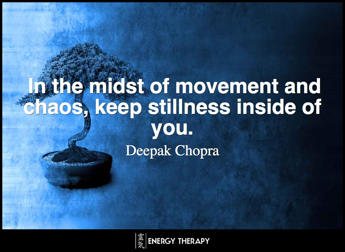In the midst of movement and chaos, keep stillness inside of you. ~ Deepak Chopra