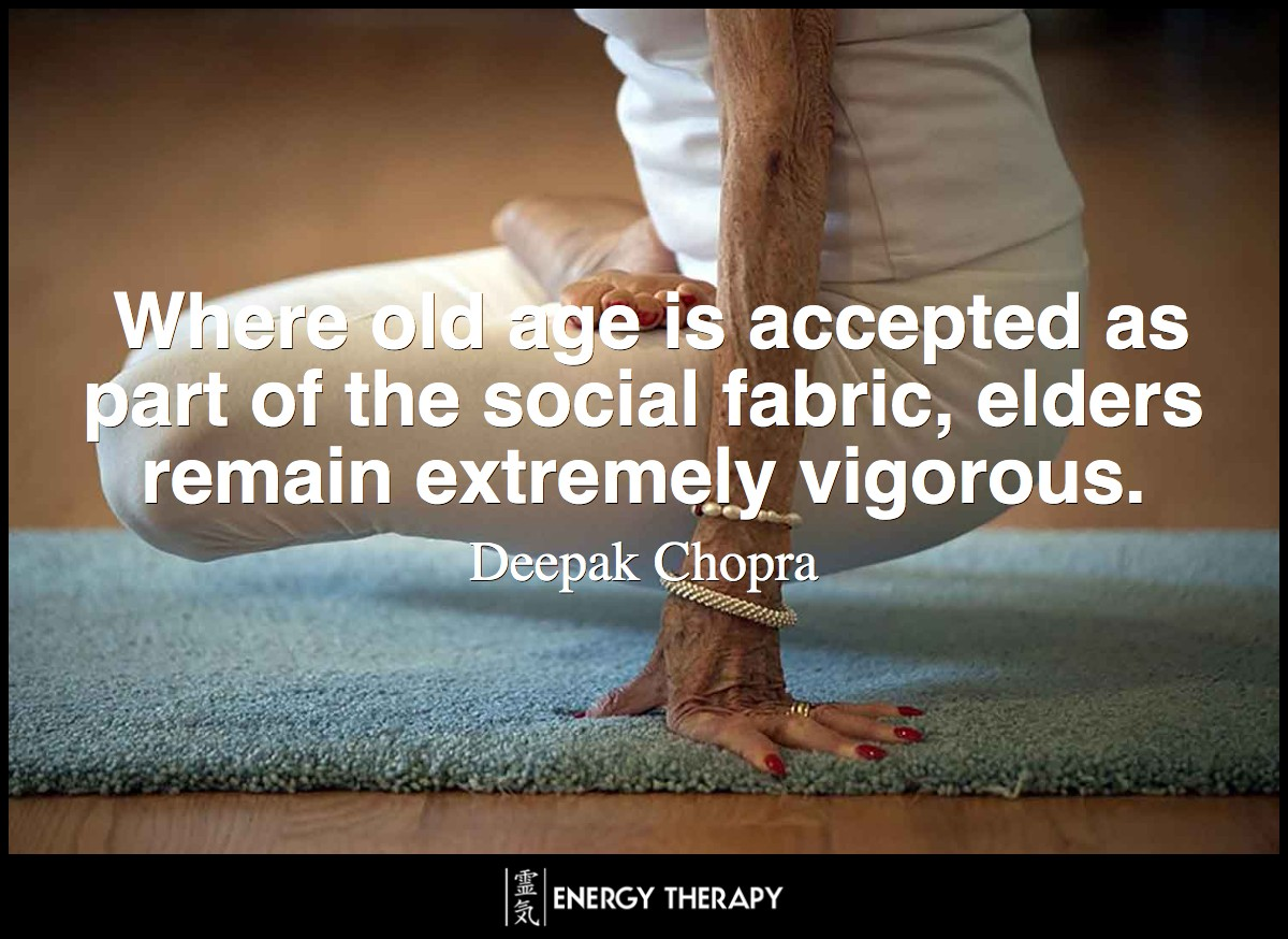 In societies where old age is accepted as part of the social fabric, elders remain extremely vigorous—lifting, climbing, and bending in ways that we do not accept as normal in our elderly. ~ Deepak Chopra