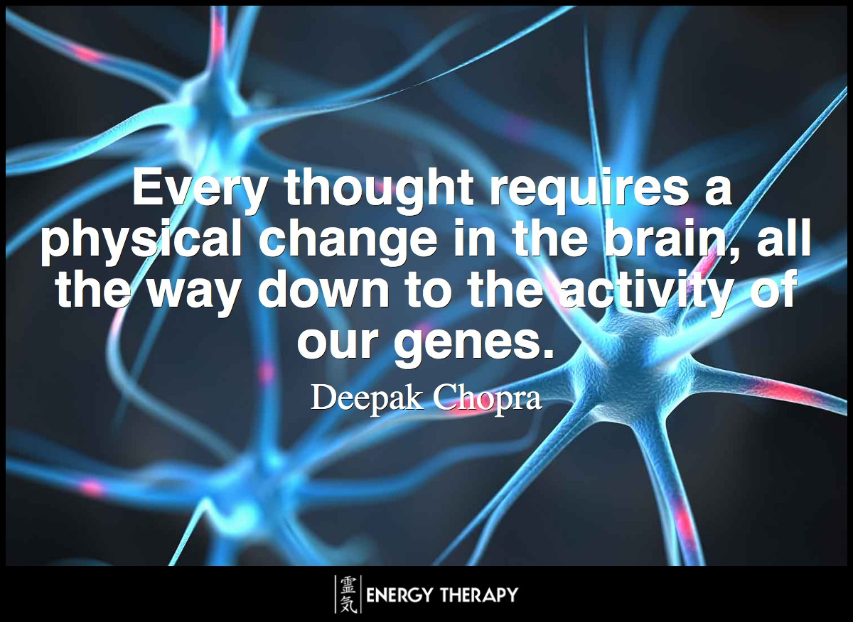 Every thought requires a physical change in the brain, all the way down to the activity of our genes. ~ Deepak Chopra