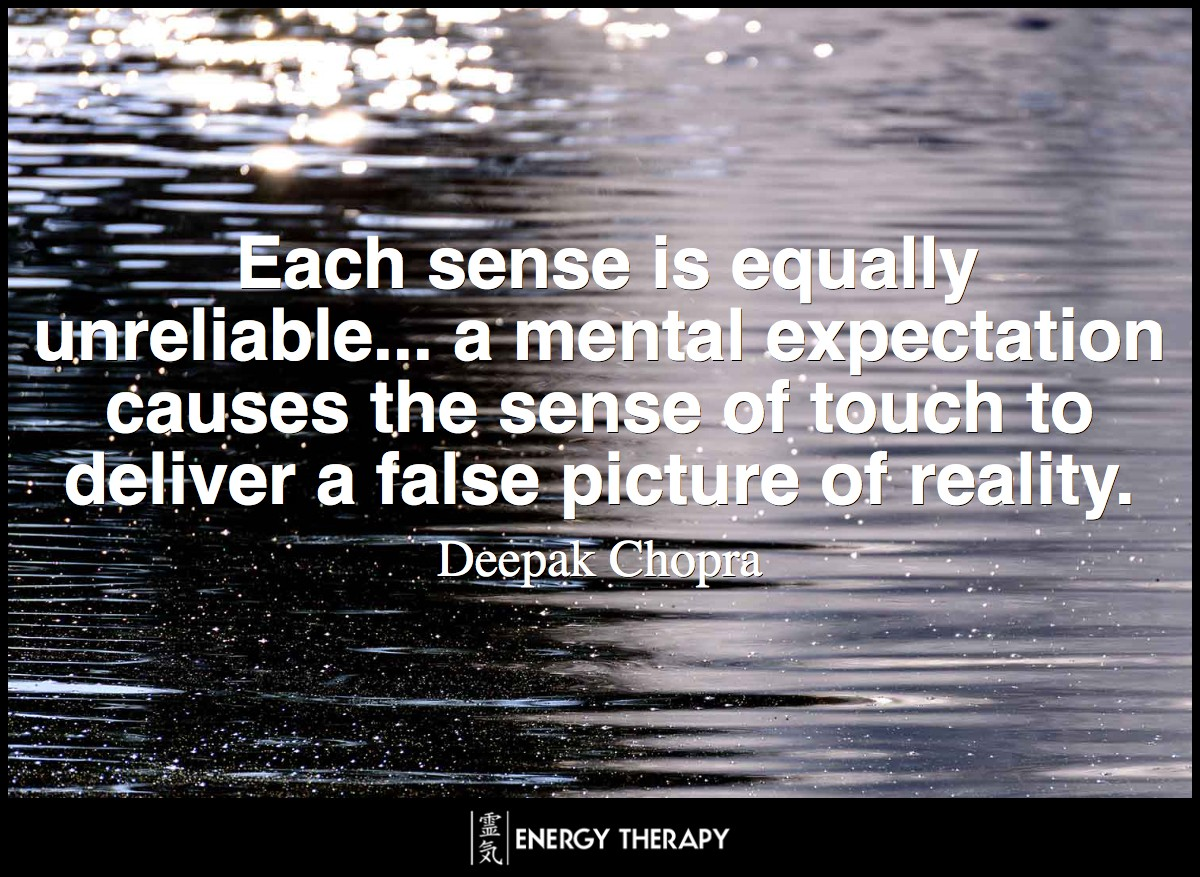 Each sense is equally unreliable... a mental expectation causes the sense of touch to deliver a false picture of reality. ~ Deepak Chopra