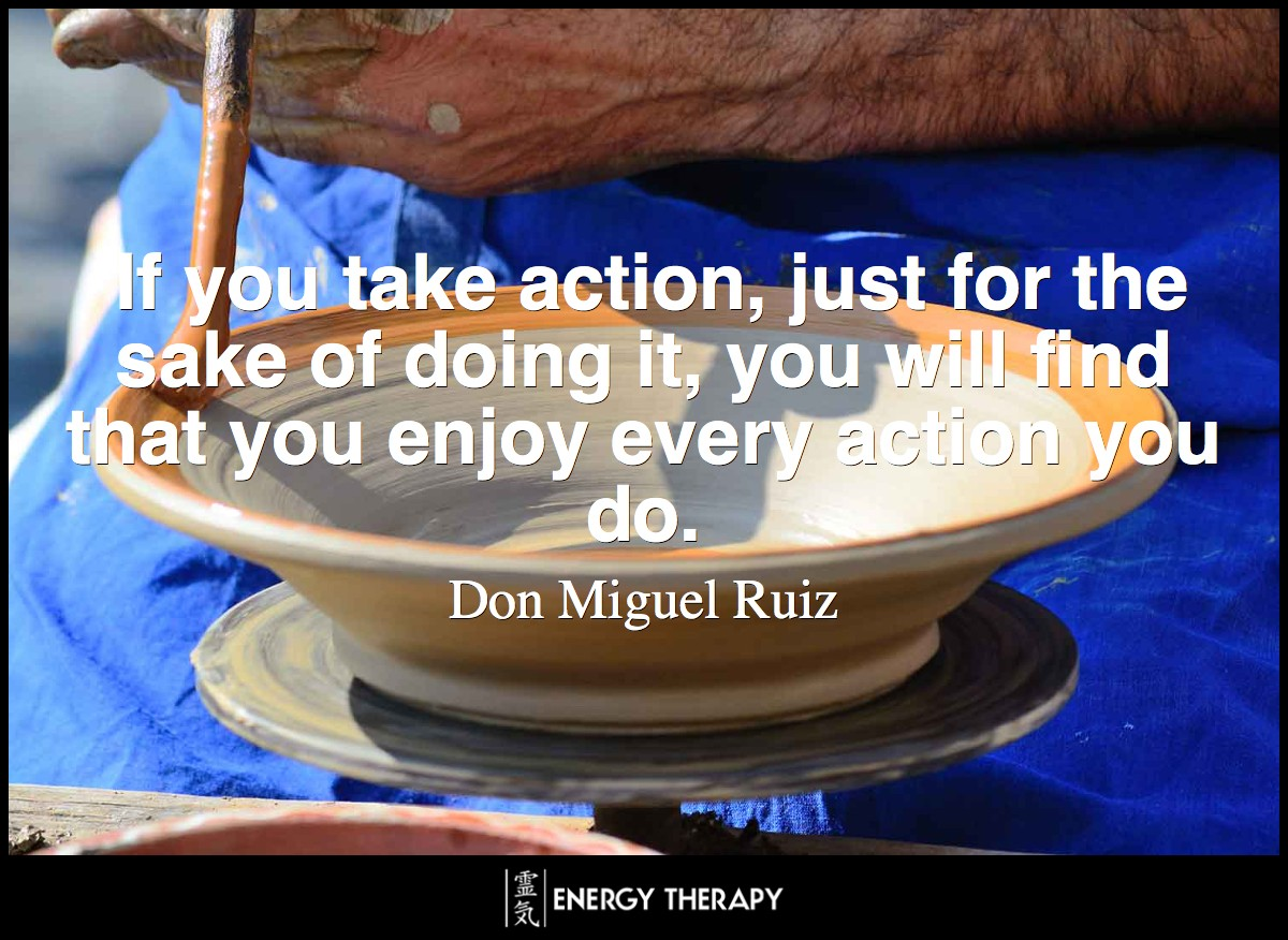 If you take action, just for the sake of doing it, you will find that you enjoy every action you do. ~ Don Miguel Ruiz