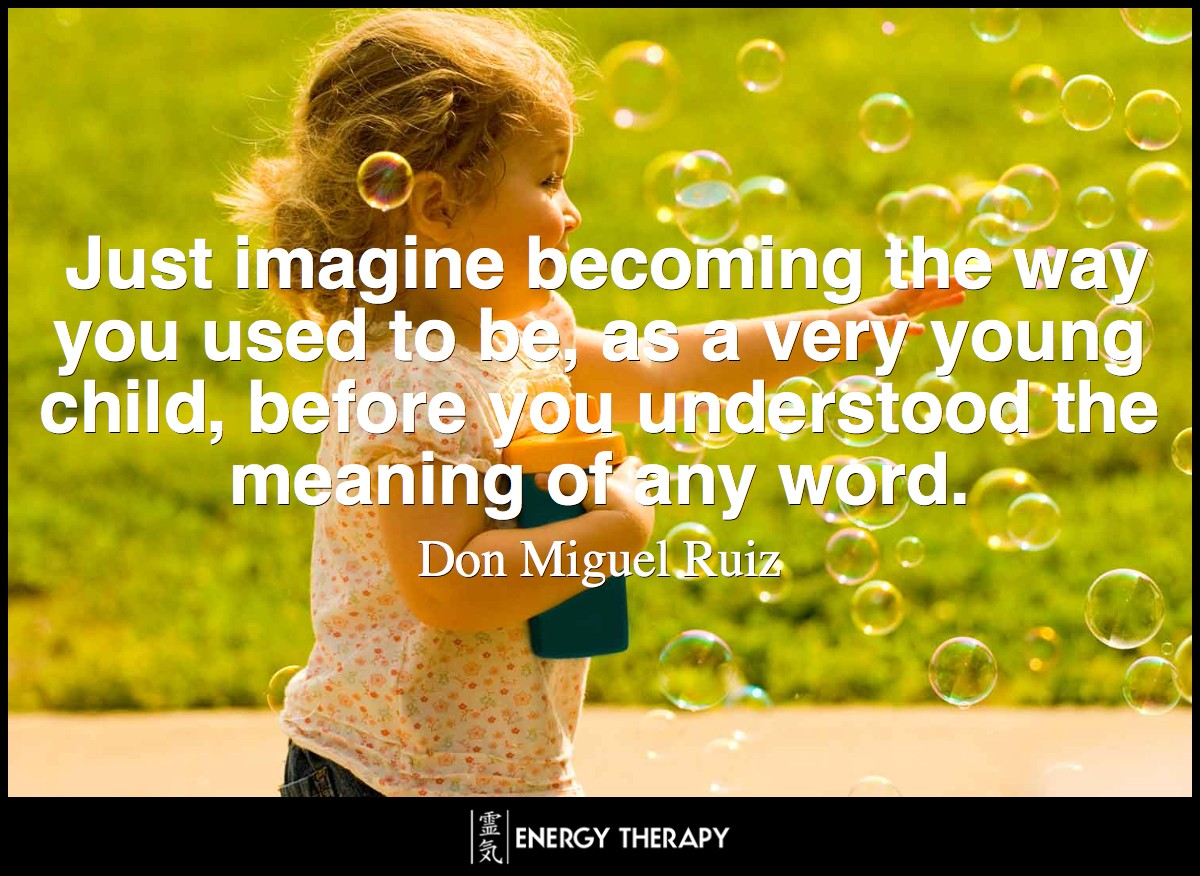 Just imagine becoming the way you used to be, as a very young child, before you understood the meaning of any word. ~ Don Miguel Ruiz