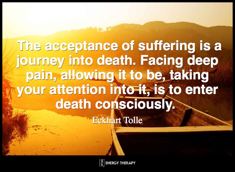 The acceptance of suffering is a journey into death. Facing deep pain, allowing it to be, taking your attention into it, is to enter death consciously. ~ Ekchart Tolle