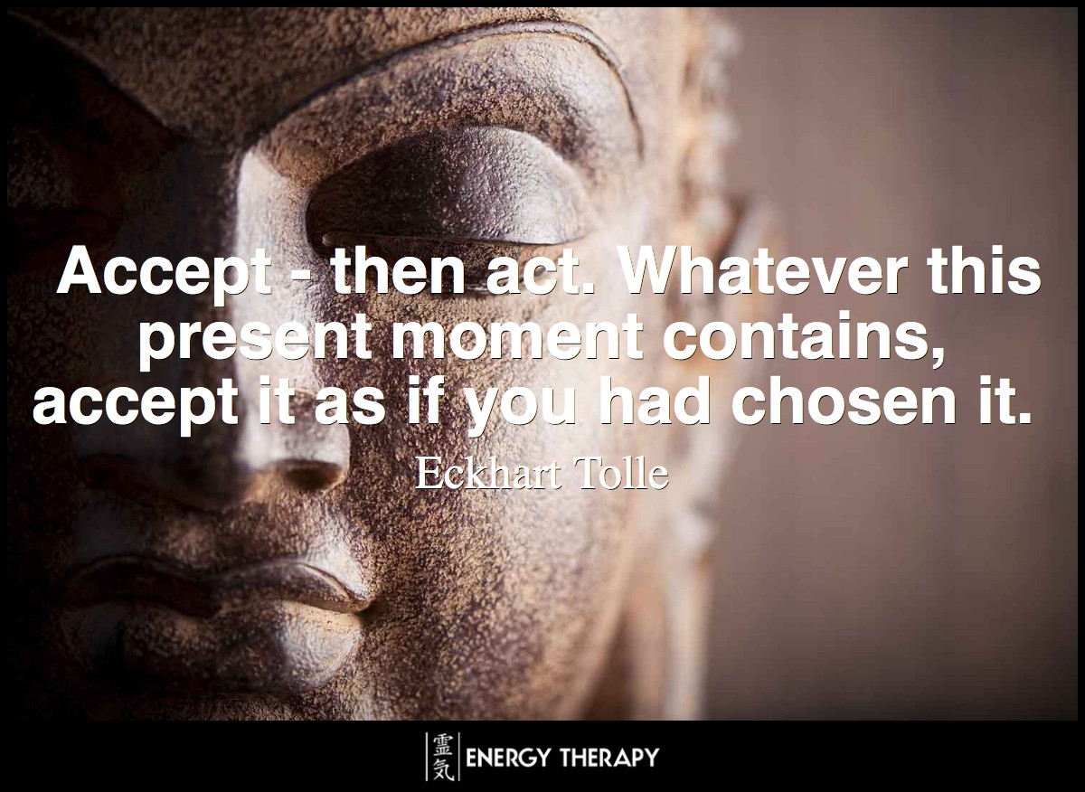 Accept - then act. Whatever this present moment contains, accept it as if you had chosen it. ~ Eckhart Tolle