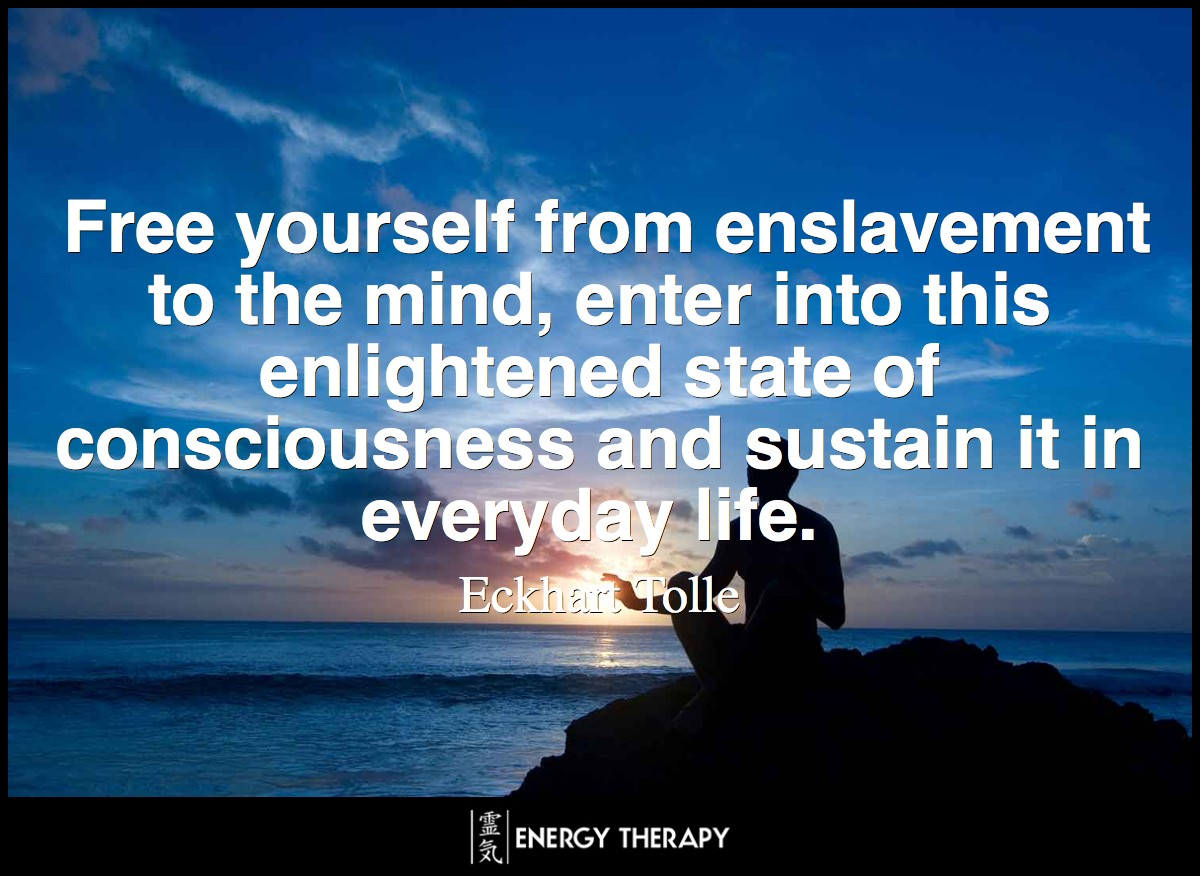 Free yourself from enslavement to the mind, enter into this enlightened state of consciousness and sustain it in everyday life. ~ Eckhart Tolle