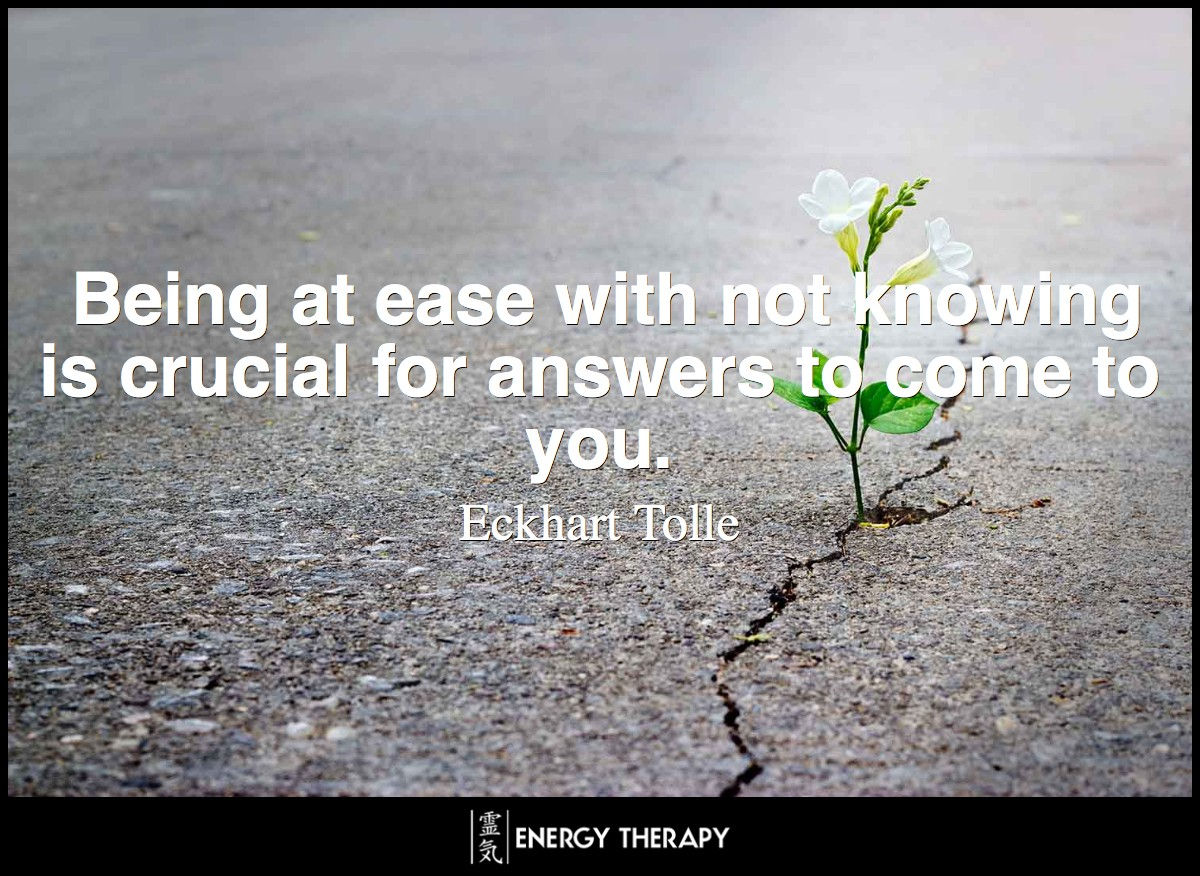 Being at ease with not knowing is crucial for answers to come to you. ~ Eckhart Tolle
