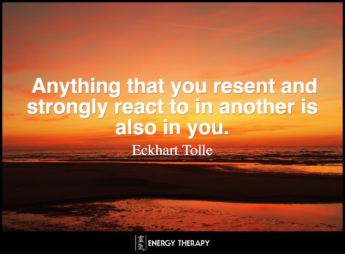 Anything that you resent and strongly react to in another is also in you. ~ Eckhart Tolle
