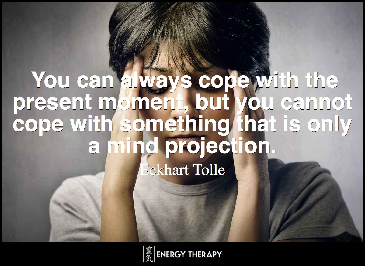 You can always cope with the present moment, but you cannot cope with something that is only a mind projection - you cannot cope with the future. ~ Eckhart Tolle