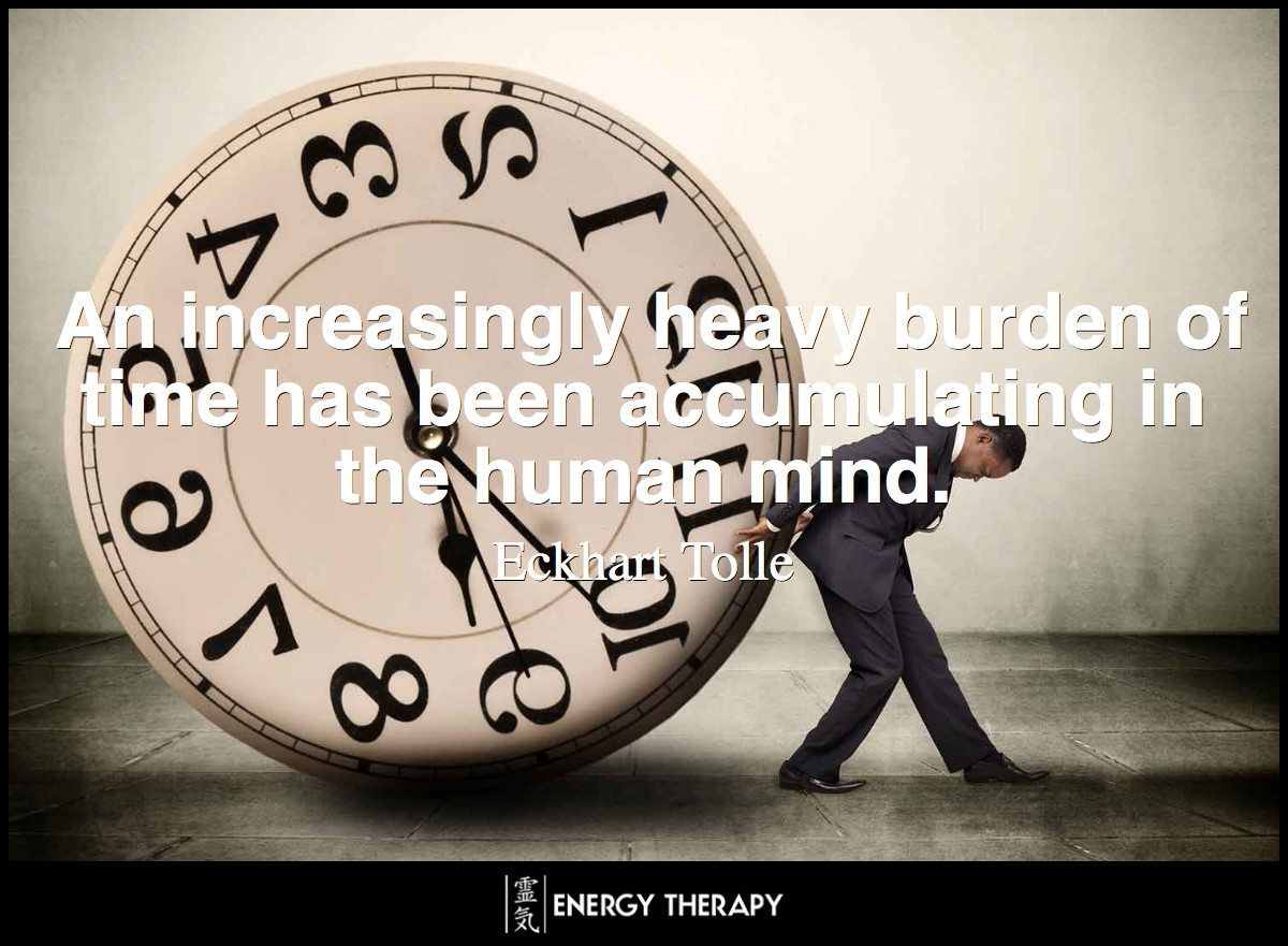 An increasingly heavy burden of time has been accumulating in the human mind. All individuals are suffering under this burden, but they also keep adding to it. ~ Eckhart Tolle