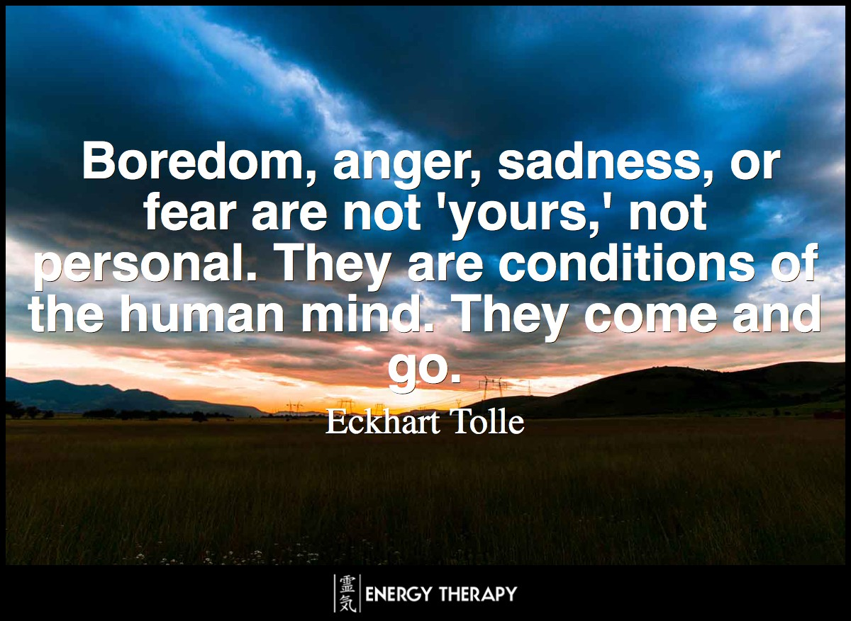 Boredom, anger, sadness, or fear are not 'yours,' not personal. They are conditions of the human mind. They come and go. Nothing that comes and goes is you.. ~ Eckhart Tolle