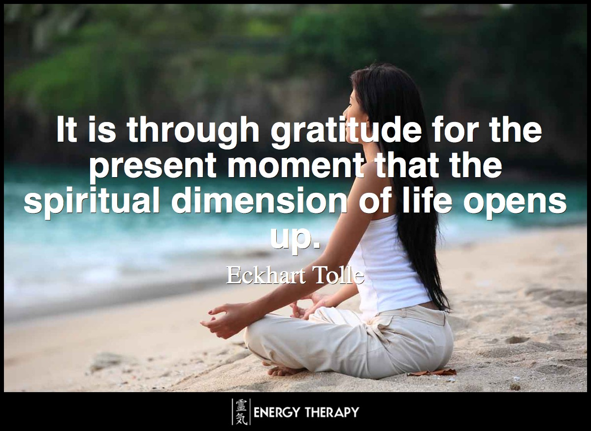 It is through gratitude for the present moment that the spiritual dimension of life opens up. ~ Eckhart Tolle