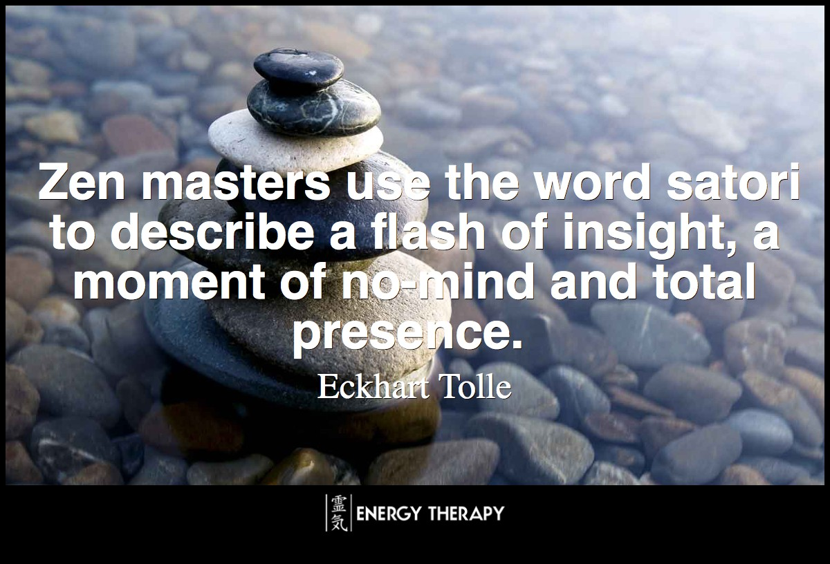 Zen masters use the word satori to describe a flash of insight, a moment of no-mind and total presence.
