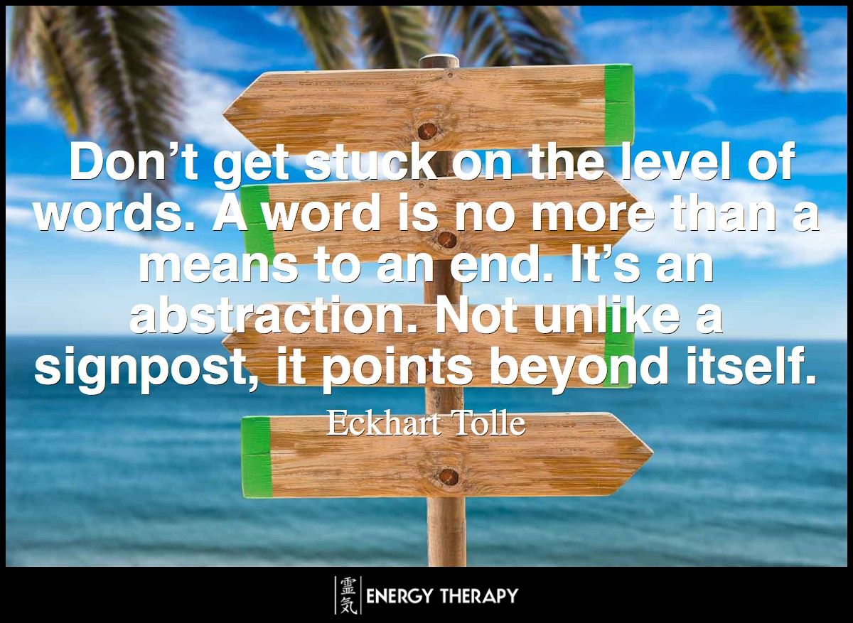 Don't get stuck on the level of words. A word is no more than a means to an end.It's an abstraction. Not unlike a signpost, it points beyond itself.