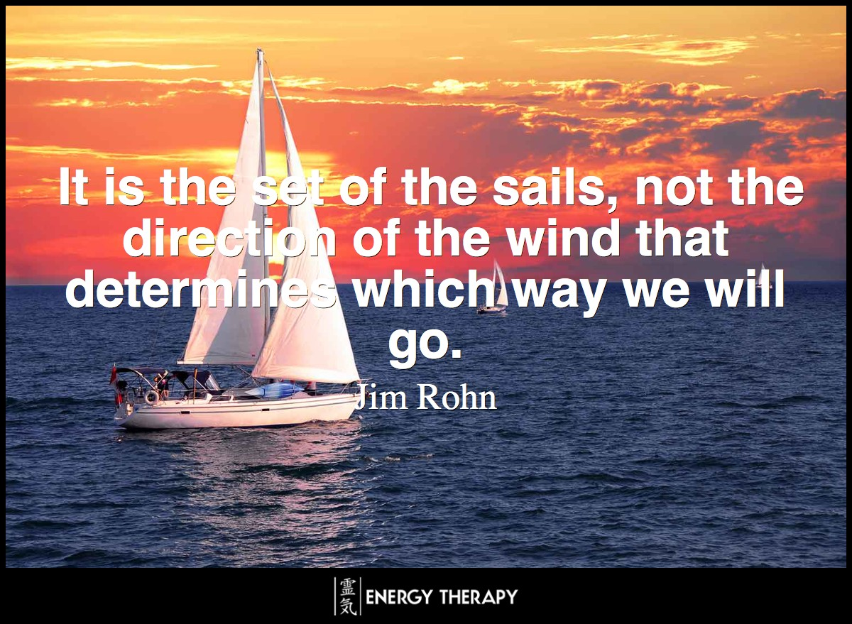 It is the set of the sails, not the direction of the wind that determines which way we will go. ~ Jim Rohn