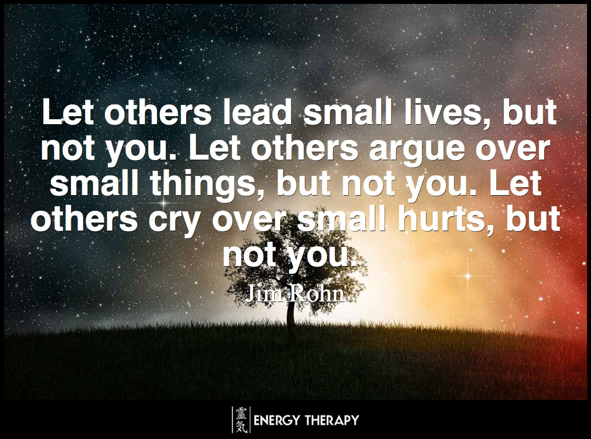 Let others lead small lives, but not you. Let others argue over small things, but not you. Let others cry over small hurts, but not you. ~ Jim Rohn