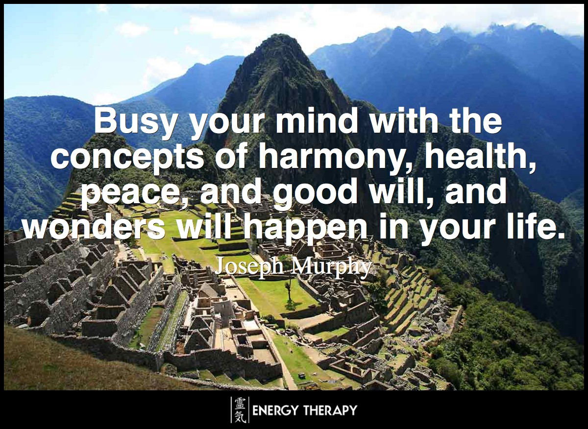 Busy your mind with the concepts of harmony, health, peace, and good will, and wonders will happen in your life. ~ Joseph Murphy