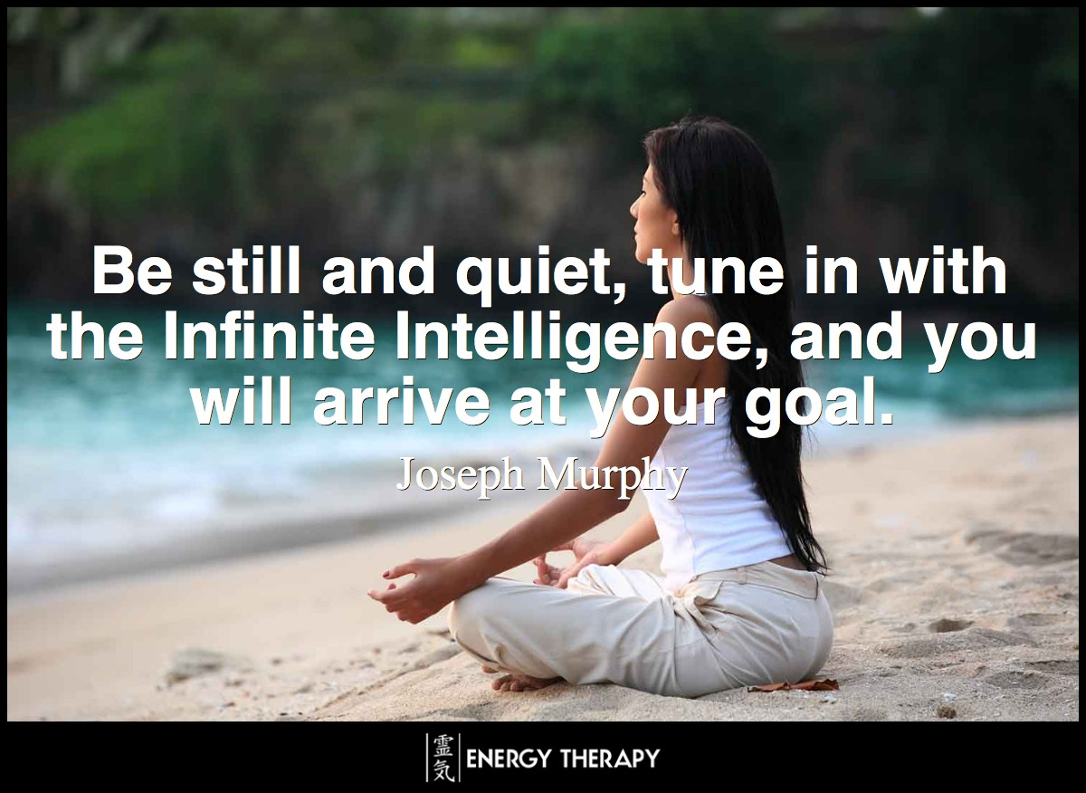 Be still and quiet, tune in with the Infinite Intelligence, and continue in right thought, right feeling, and right action, and you will arrive at your goal. ~ Joseph Murphy