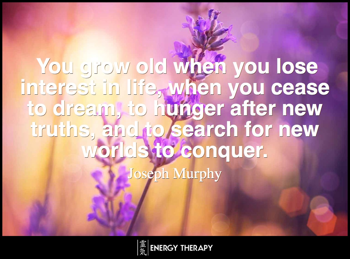 You grow old when you lose interest in life, when you cease to dream, to hunger after new truths, and to search for new worlds to conquer. ~ Joseph Murphy